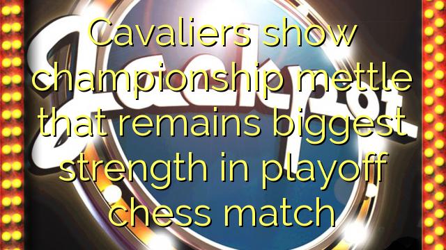 Cavaliers pokazują mistrzostwo zapał, który pozostaje największą siłą w playoff szachowego meczu
