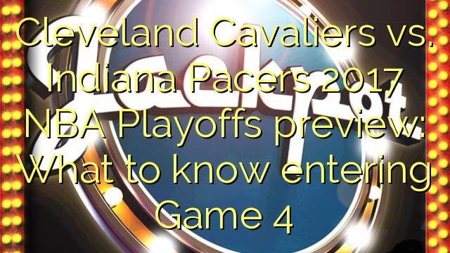 Cleveland Cavaliers vs. Indiana Pacers 2017 NBA Playoffs antevisão: O que saber entrar Jogo 4