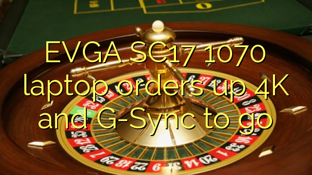 EVGA SC17 1070 laptop orders up 4K and G-Sync to go
