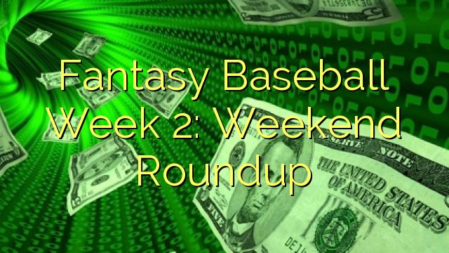 Фантазија безбол недела 2: викенд преглед