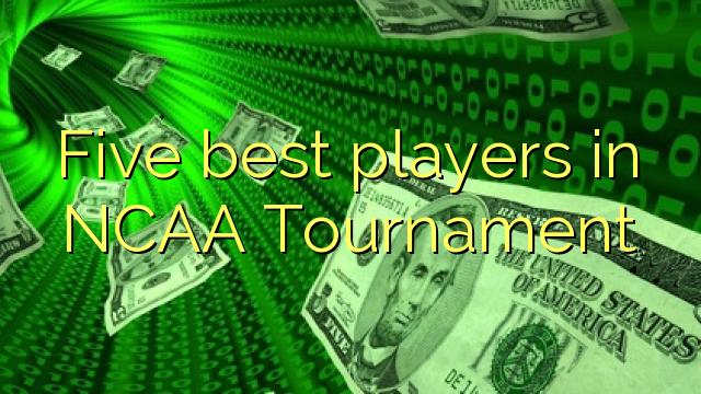 Viisi parasta pelaajaa NCAA Tournament