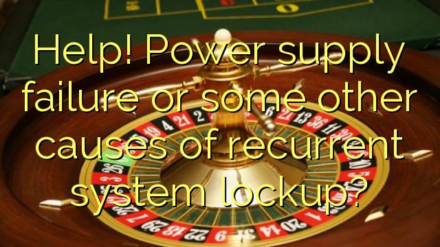 Yardım et! Güç kaynağı arızası veya tekrarlayan sistem kilitlenmesini diğer bazı nedenleri?