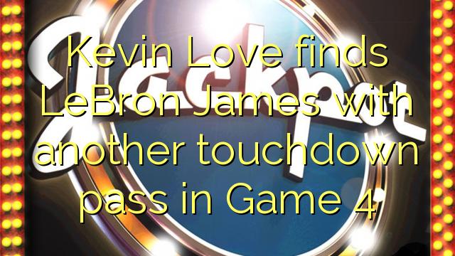 Kevin Love ritrova LeBron James incù un altru passa touchdown in Game 4