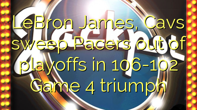 LeBron James, Cavs Sweep Pacers aus Playoffs in 106-102 Spiel 4 Triumph