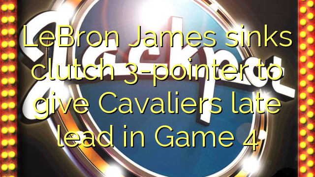 LeBron James sinks clutch 3-pointer to give Cavaliers late lead in Game 4