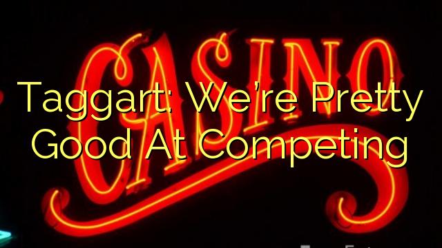 Taggart: Chúng tôi khá giỏi khi cạnh tranh