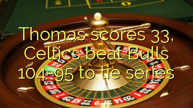 Thomas scorer 33, Celtics slår Bulls 104-95 til at binde serier