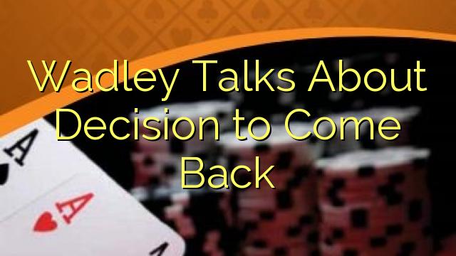 Wadley Sarunas Par lēmums atgriezties