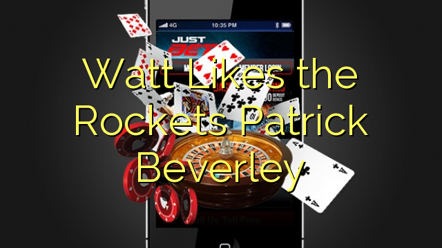 Watt Kan lide Rockets Patrick Beverley