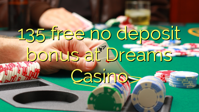 135 free no deposit bonus at Dreams Casino