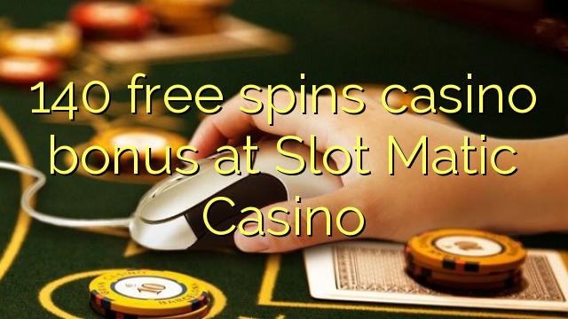 140 тегін Slot Matic казино казино бонус айналдырады