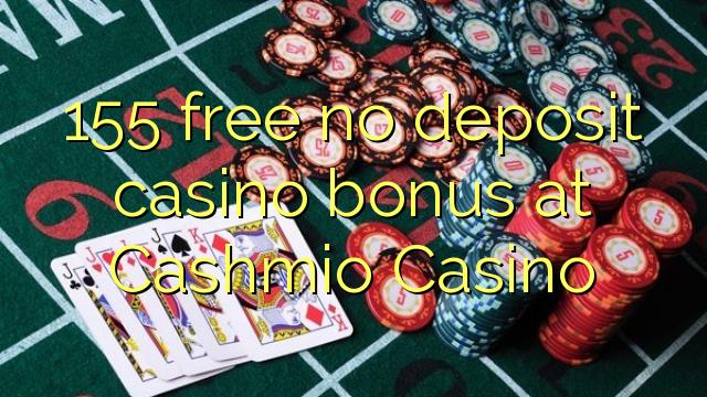 155 gratis geen deposito bonus by Cashmio Casino
