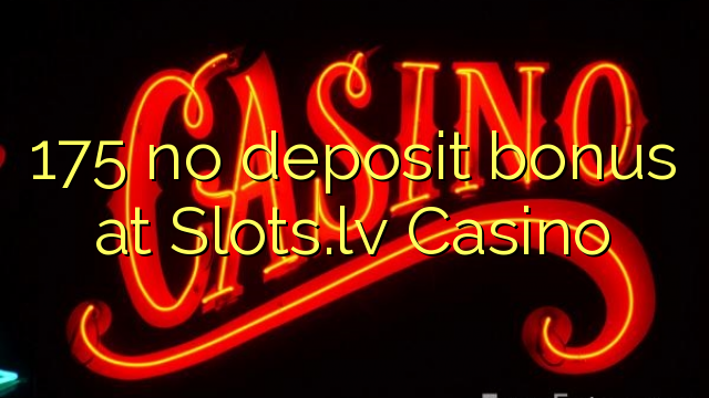 175 no deposit bonus at Slots.lv Casino
