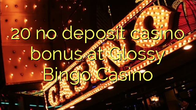 20 no deposit casino bonus at Glossy Bingo Casino