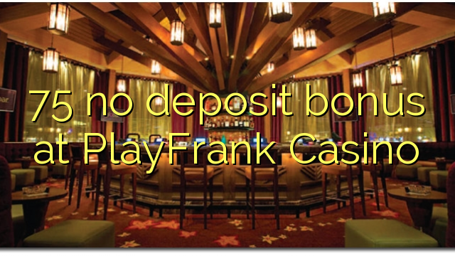 75 no deposit bonus at PlayFrank Casino