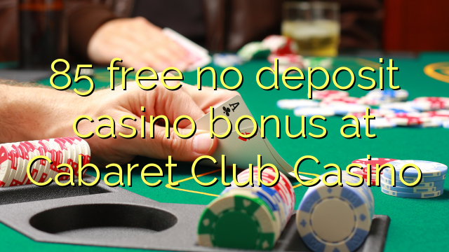 85 free no deposit casino bonus at Cabaret Club Casino