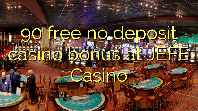 90 vaba mingit deposiiti kasiino bonus at JEFE Casino