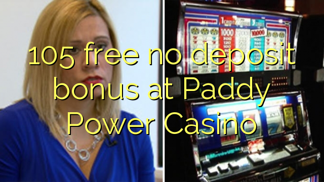 105 free no deposit bonus at Paddy Power Casino