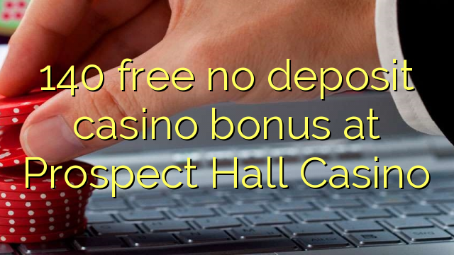 140 free no deposit casino bonus at Prospect Hall Casino