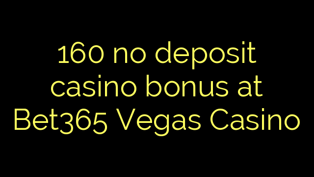 160 ne casino bonus vklad na Bet365 Vegas Casino