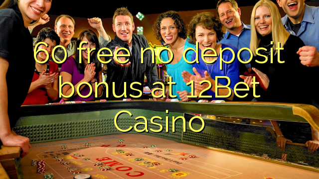 60 free no deposit bonus at 12Bet Casino