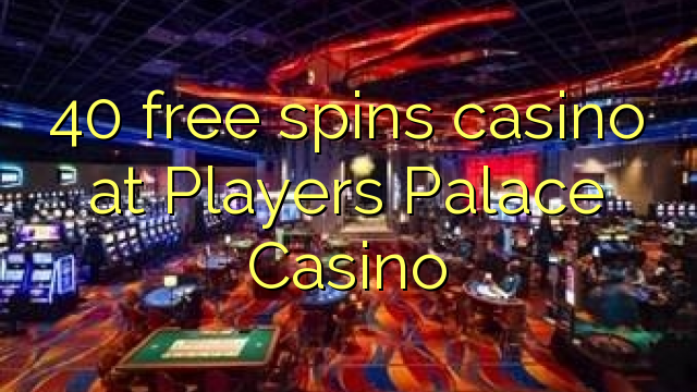 40 free spins casino at Players Palace Casino