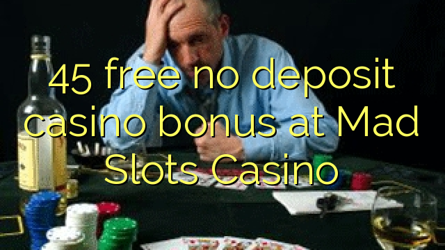 45 free no deposit casino bonus at Mad Slots Casino