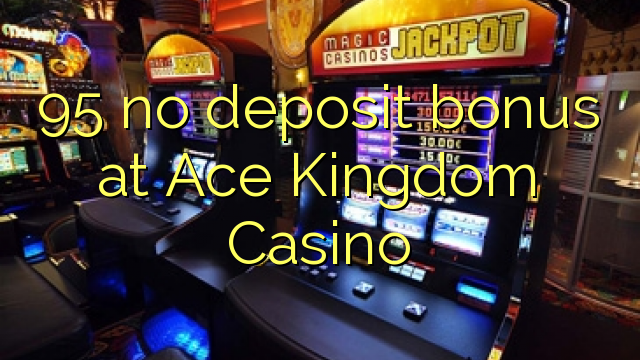 95 no deposit bonus at Ace Kingdom Casino