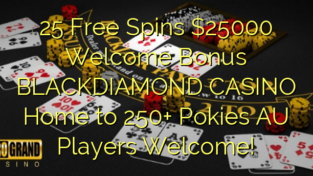 25 Free Spins $25000 Welcome Bonus BLACKDIAMOND CASINO Home to 250+ Pokies AU Players Welcome!