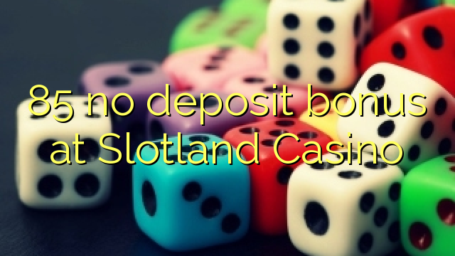 85 no deposit bonus at Slotland Casino