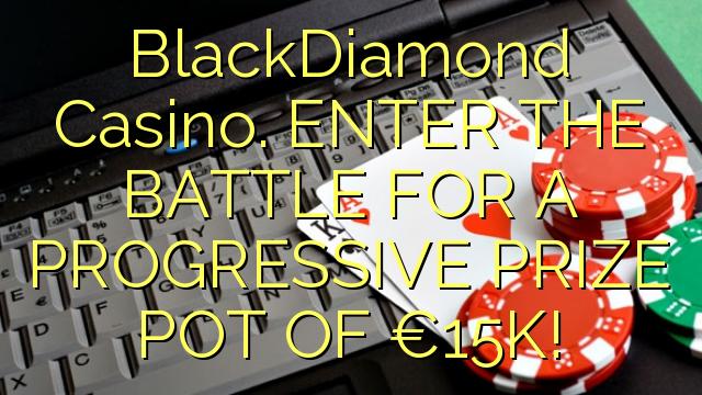 BlackDiamond Casino. ENTER THE BATTLE FOR A PROGRESSIVE PRIZE POT OF €15K!