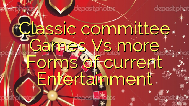 Classic committee Games Vs more Forms of current Entertainment