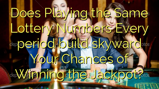 Does Playing the Same Lottery Numbers Every period build skyward Your Chances of Winning the Jackpot?