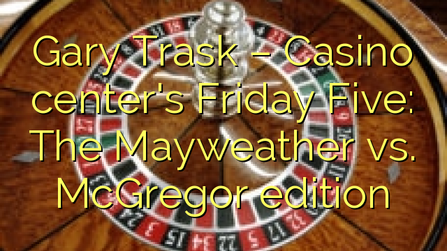 Gary Trask – Casino center's Friday Five: The Mayweather vs. McGregor edition
