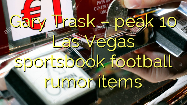 Gary  Trask – peak 10 Las Vegas sportsbook football rumor items