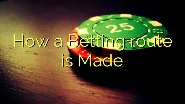 How a Betting route is Made
