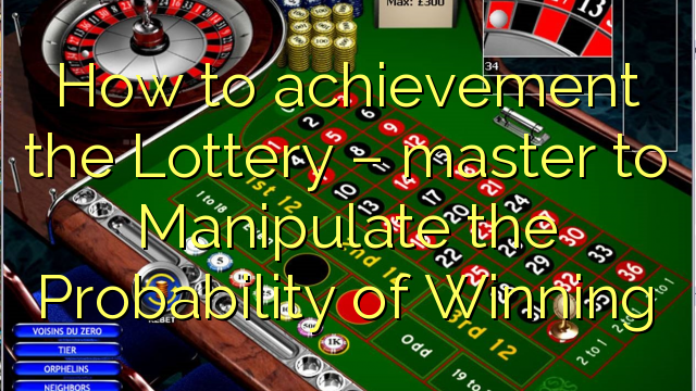 How to achievement the Lottery – master to Manipulate the Probability of Winning