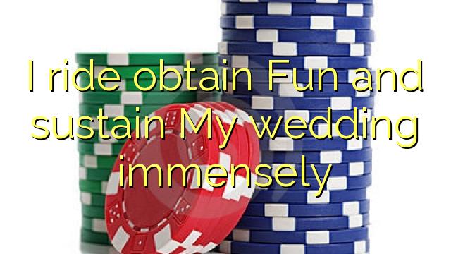 Jeździć get Fun i podtrzymać mój ślub niezmiernie