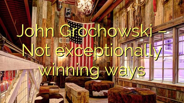John  Grochowski – Not exceptionally winning ways