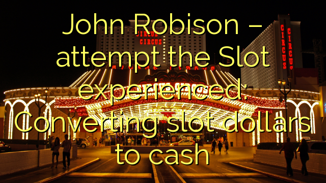 John  Robison – attempt the Slot experienced: Converting slot dollars to cash