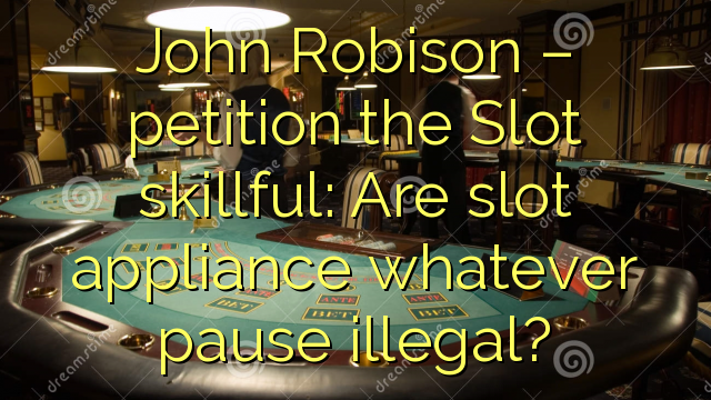 John  Robison – petition the Slot skillful: Are slot appliance whatever pause illegal?