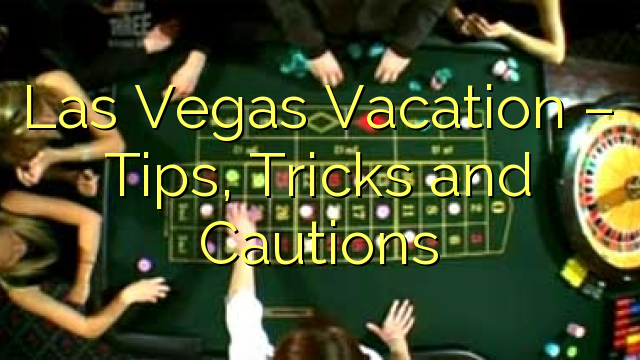 Las Vegas Vacation – Tips, Tricks and Cautions