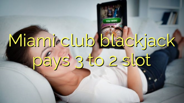 Miami club blackjack pays 3 to 2 slot