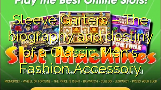 Sleeve Garters – The biography and destiny of a Classic Men's Fashion Accessory