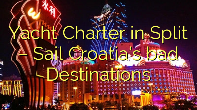 Yacht Charter in Split – Sail Croatia's bad Destinations