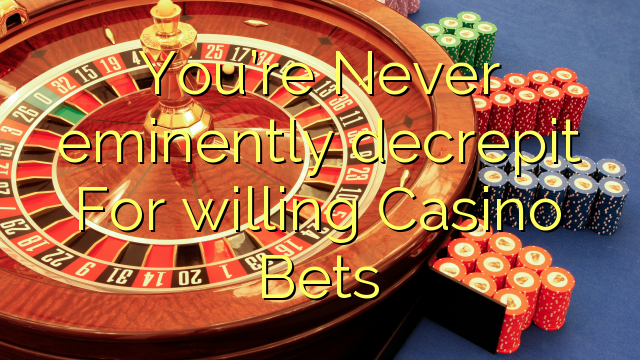 You're Never eminently decrepit For willing Casino Bets