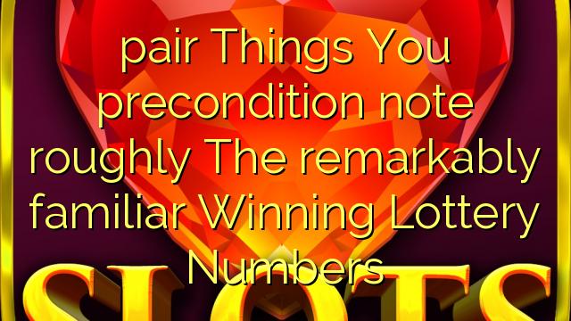 pari Asioita, jotka olet ehdottomasti merkinnyt huomattavan tuttujen voittavan lottery-numerot