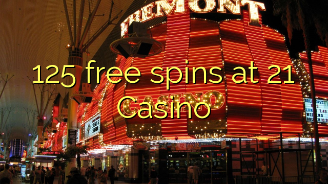 125 free spins at 21 Casino