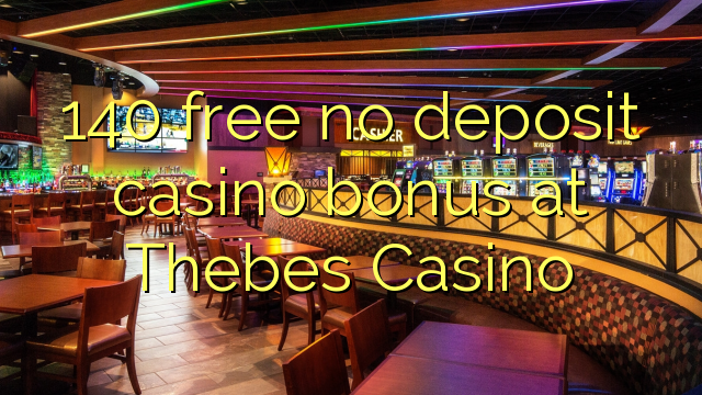 140 free no deposit casino bonus at Thebes Casino
