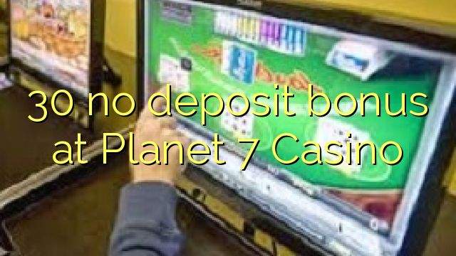 30 no deposit bonus at Planet 7 Casino